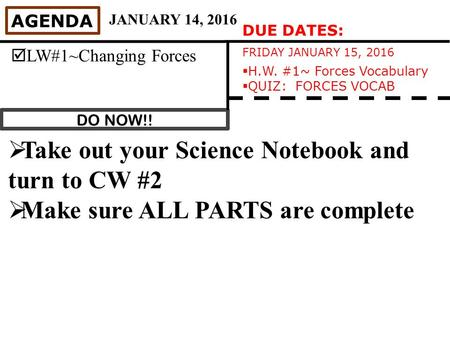 DO NOW!! AGENDA  LW#1~Changing Forces JANUARY 14, 2016  Take out your Science Notebook and turn to CW #2  Make sure ALL PARTS are complete DUE DATES: