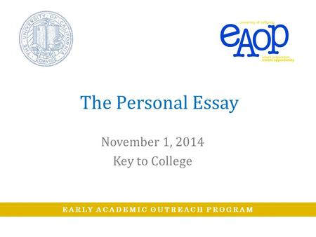 EARLY ACADEMIC OUTREACH PROGRAM The Personal Essay November 1, 2014 Key to College.