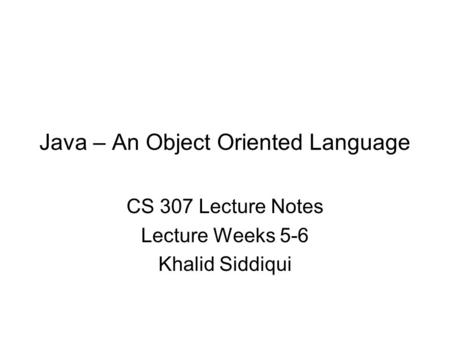 Java – An Object Oriented Language CS 307 Lecture Notes Lecture Weeks 5-6 Khalid Siddiqui.