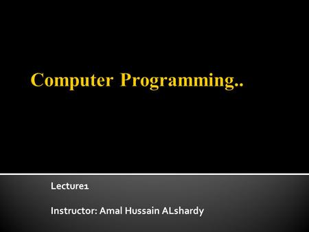 Lecture1 Instructor: Amal Hussain ALshardy. Introduce students to the basics of writing software programs including variables, types, arrays, control.