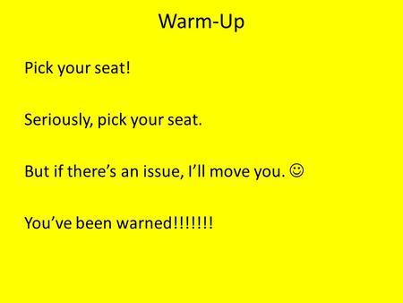 Warm-Up Pick your seat! Seriously, pick your seat. But if there's an issue, I'll move you. You've been warned!!!!!!!