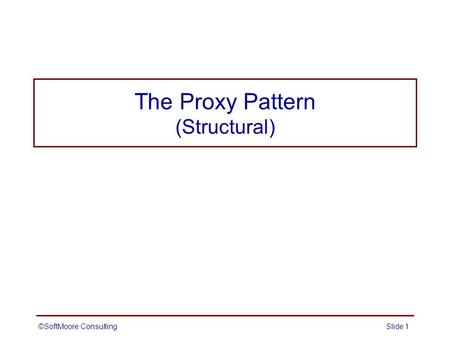 The Proxy Pattern (Structural) ©SoftMoore ConsultingSlide 1.