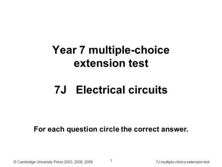 © Cambridge University Press 2003, 2006, 2008 7J multiple-choice extension test 1 Year 7 multiple-choice extension test 7J Electrical circuits For each.