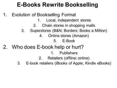 E-Books Rewrite Bookselling 1.Evolution of Bookselling Format 1.Local, independent stores 2.Chain stores in shopping malls 3.Superstores (B&N; Borders;