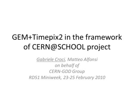 GEM+Timepix2 in the framework of project Gabriele Croci, Matteo Alfonsi on behalf of CERN-GDD Group RD51 Miniweek, 23-25 February 2010.
