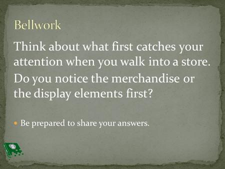 Think about what first catches your attention when you walk into a store. Do you notice the merchandise or the display elements first? Be prepared to share.