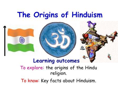 The Origins of Hinduism To explore: the origins of the <strong>Hindu</strong> <strong>religion</strong>. To know: Key facts about Hinduism. Learning outcomes.