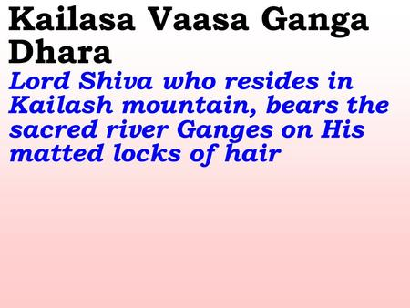 Kailasa Vaasa Ganga Dhara Lord Shiva who resides in Kailash mountain, bears the sacred river Ganges on His matted locks of hair.