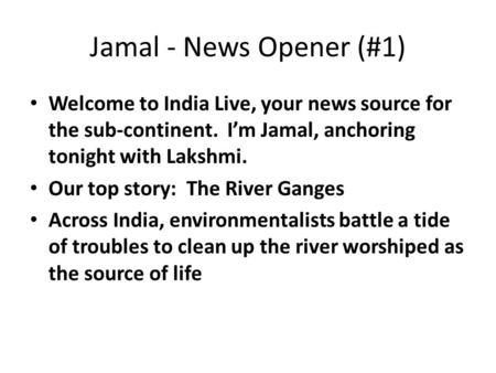 Jamal - News Opener (#1) Welcome to India Live, your news source for the sub-continent. I'm Jamal, anchoring tonight with Lakshmi. Our top story: The River.