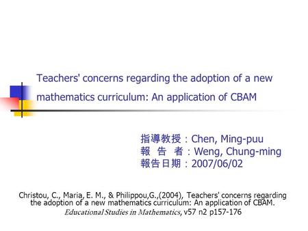 Teachers' concerns regarding the adoption of a new mathematics curriculum: An application of CBAM Christou, C., Maria, E. M., & Philippou,G.,(2004), Teachers'