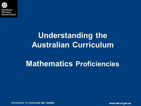 DEPARTMENT OF EDUCATION AND TRAINING www.det.nt.gov.au Understanding the Australian Curriculum Mathematics Proficiencies.