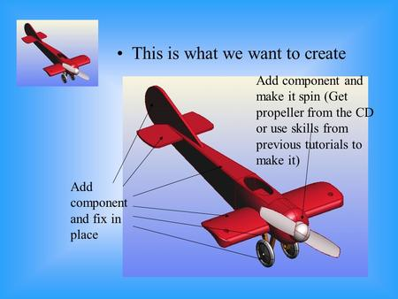 This is what we want to create Add component and fix in place Add component and make it spin (Get propeller from the CD or use skills from previous tutorials.