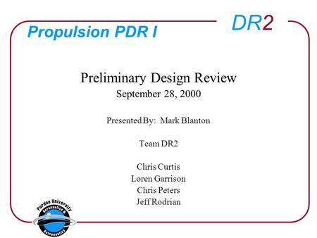 DR2 Propulsion PDR I Preliminary Design Review September 28, 2000 Presented By: Mark Blanton Team DR2 Chris Curtis Loren Garrison Chris Peters Jeff Rodrian.