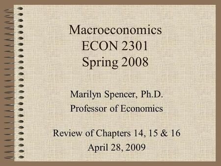 Macroeconomics ECON 2301 Spring 2008 Marilyn Spencer, Ph.D. Professor of Economics Review of Chapters 14, 15 & 16 April 28, 2009.