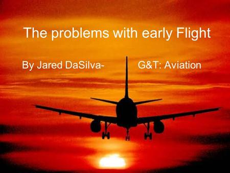 The problems with early Flight By Jared DaSilva- G&T: Aviation.