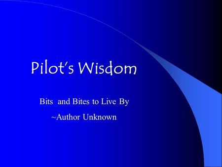 Pilot's Wisdom Bits and Bites to Live By ~Author Unknown.