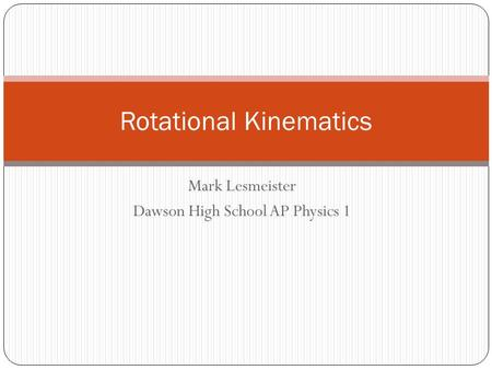 Mark Lesmeister Dawson High School AP Physics 1 Rotational Kinematics.