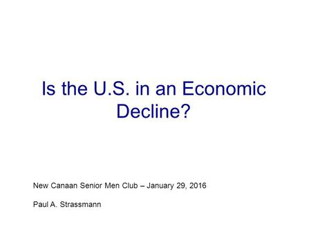 Is the U.S. in an Economic Decline? New Canaan Senior Men Club – January 29, 2016 Paul A. Strassmann.