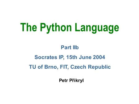 The Python Language Petr Přikryl Part IIb Socrates IP, 15th June 2004 TU of Brno, FIT, Czech Republic.