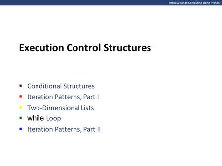Introduction to Computing Using Python Execution Control Structures  Conditional Structures  Iteration Patterns, Part I  Two-Dimensional Lists  while.
