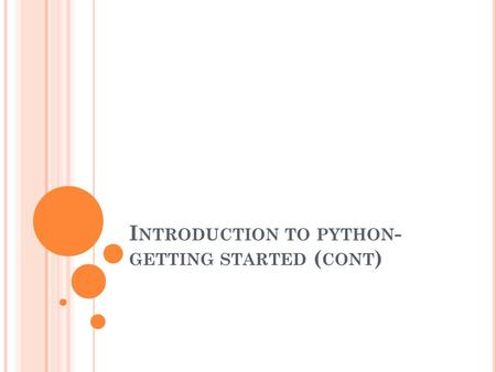 I NTRODUCTION TO PYTHON - GETTING STARTED ( CONT )