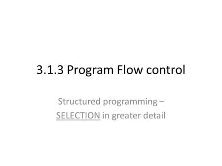 3.1.3 Program Flow control Structured programming – SELECTION in greater detail.