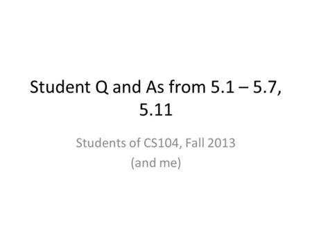 Student Q and As from 5.1 – 5.7, 5.11 Students of CS104, Fall 2013 (and me)