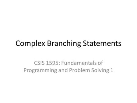 Complex Branching Statements CSIS 1595: Fundamentals of Programming and Problem Solving 1.