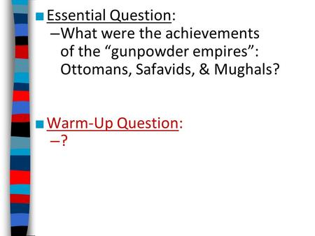 "■ Essential Question: – What were the achievements of the ""gunpowder empires"": Ottomans, Safavids, & Mughals? ■ Warm-Up Question: – ?"