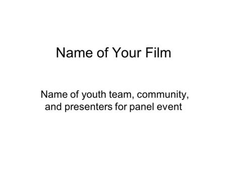 Name of Your Film Name of youth team, community, and presenters for panel event.