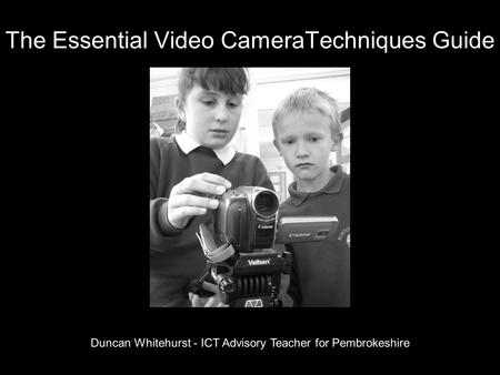 The Essential Video CameraTechniques Guide Duncan Whitehurst - ICT Advisory Teacher for Pembrokeshire.