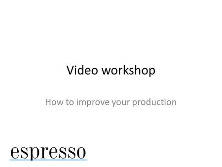 Video workshop How to improve your production. Use as story starts, create your own video.