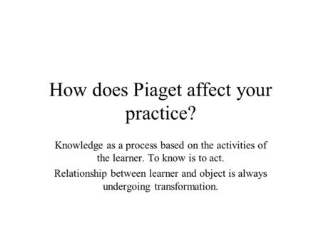 How does Piaget affect your practice? Knowledge as a process based on the activities of the learner. To know is to act. Relationship between learner and.