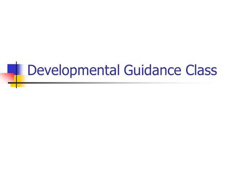 Developmental Guidance Class. What is it? Developmental guidance is the process of leading, directing, and advising students through a program of experiences.
