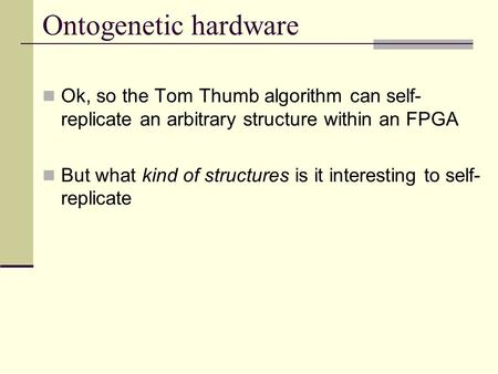 Ontogenetic hardware Ok, so the Tom Thumb algorithm can self- replicate an arbitrary structure within an FPGA But what kind of structures is it interesting.