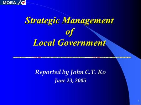 1 Strategic Management of Local Government Reported by John C.T. Ko June 23, 2005.