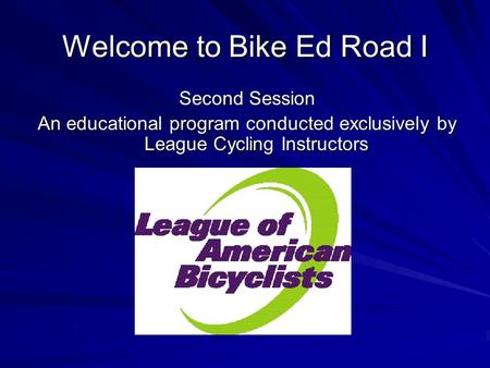 Welcome to Bike Ed Road I Second Session An educational program conducted exclusively by League Cycling Instructors.