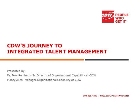 800.800.4239 | CDW.com/PeopleWhoGetIT CDW'S JOURNEY TO INTEGRATED TALENT MANAGEMENT Presented by: Dr. Tess Reinhard- Sr. Director of Organizational Capability.