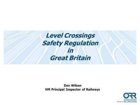 Level Crossings Safety Regulation in Great Britain Don Wilson HM Principal Inspector of Railways.