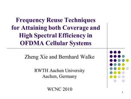 1 11 Frequency Reuse Techniques for Attaining both Coverage and High Spectral Efficiency in OFDMA Cellular Systems Zheng Xie and Bernhard Walke RWTH Aachen.