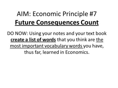 AIM: Economic Principle #7 Future Consequences Count DO NOW: Using your notes and your text book create a list of words that you think are the most important.