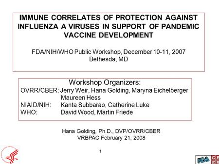 1 IMMUNE CORRELATES OF PROTECTION AGAINST INFLUENZA A VIRUSES IN SUPPORT OF PANDEMIC VACCINE DEVELOPMENT FDA/NIH/WHO Public Workshop, December 10-11, 2007.