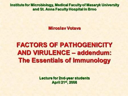 Institute for Microbiology, Medical Faculty of Masaryk University and St. Anna Faculty Hospital in Brno Miroslav Votava FACTORS OF PATHOGENICITY AND VIRULENCE.