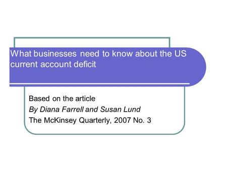 What businesses need to know about the US current account deficit Based on the article By Diana Farrell and Susan Lund The McKinsey Quarterly, 2007 No.