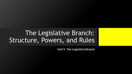 The Legislative Branch: Structure, Powers, and Rules Unit 5: The Legislative Branch.