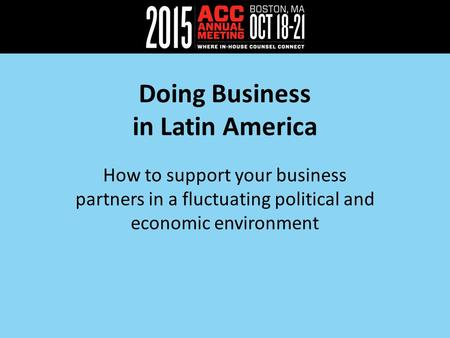 Doing Business in Latin America How to support your business partners in a fluctuating political and economic environment.