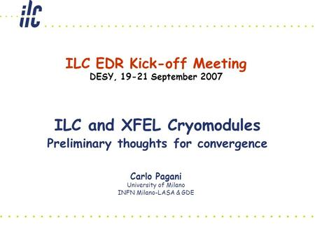 Carlo Pagani University of Milano INFN Milano-LASA & GDE ILC and XFEL Cryomodules Preliminary thoughts for convergence ILC EDR Kick-off Meeting DESY, 19-21.