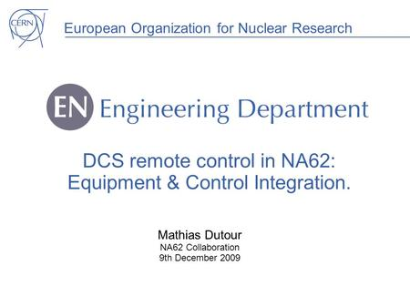 European Organization for Nuclear Research DCS remote control in NA62: Equipment & Control Integration. Mathias Dutour NA62 Collaboration 9th December.