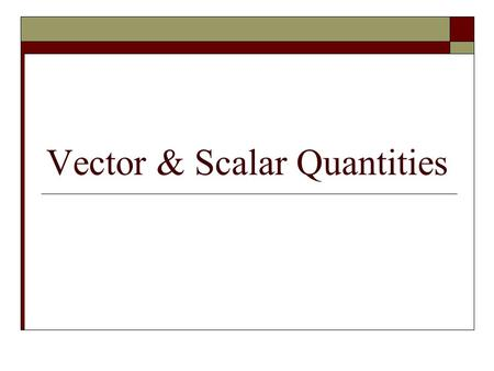 Vector & Scalar Quantities. Characteristics of a Scalar Quantity  Only has magnitude  Requires 2 things: 1. A value 2. Appropriate units Ex. Mass: 5kg.