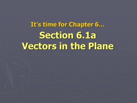 It's time for Chapter 6… Section 6.1a Vectors in the Plane.